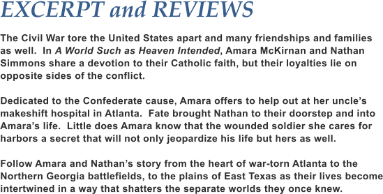 EXCERPT and REVIEWS  The Civil War tore the United States apart and many friendships and families as well.  In A World Such as Heaven Intended, Amara McKirnan and Nathan Simmons share a devotion to their Catholic faith, but their loyalties lie on opposite sides of the conflict.  Dedicated to the Confederate cause, Amara offers to help out at her uncle's makeshift hospital in Atlanta.  Fate brought Nathan to their doorstep and into Amara's life.  Little does Amara know that the wounded soldier she cares for harbors a secret that will not only jeopardize his life but hers as well.  Follow Amara and Nathan's story from the heart of war-torn Atlanta to the Northern Georgia battlefields, to the plains of East Texas as their lives become intertwined in a way that shatters the separate worlds they once knew.
